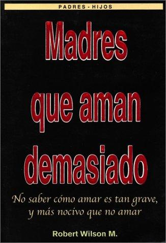 Madres que Aman Demasiado (Mothers Who Love Too Much) by Robert Wilson
